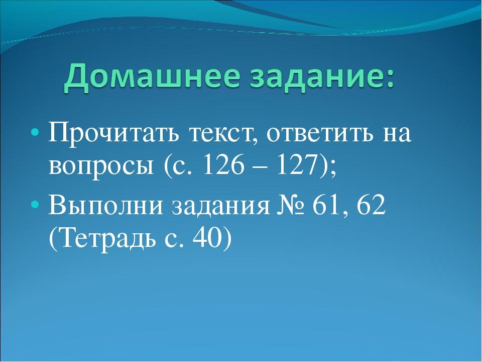 Прочитать текст, ответить на вопросы (с. 126 – 127); Выполни задания № 61, 62...