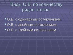 Виды О.Б. по количеству рядов стёкол. О.Б. с одинарным остеклением. О.Б. с дв