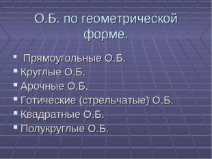 О.Б. по геометрической форме. Прямоугольные О.Б. Круглые О.Б. Арочные О.Б. Го