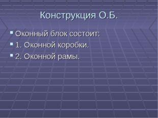 Конструкция О.Б. Оконный блок состоит: 1. Оконной коробки. 2. Оконной рамы.