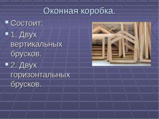 Оконная коробка. Состоит: 1. Двух вертикальных брусков. 2. Двух горизонтальны