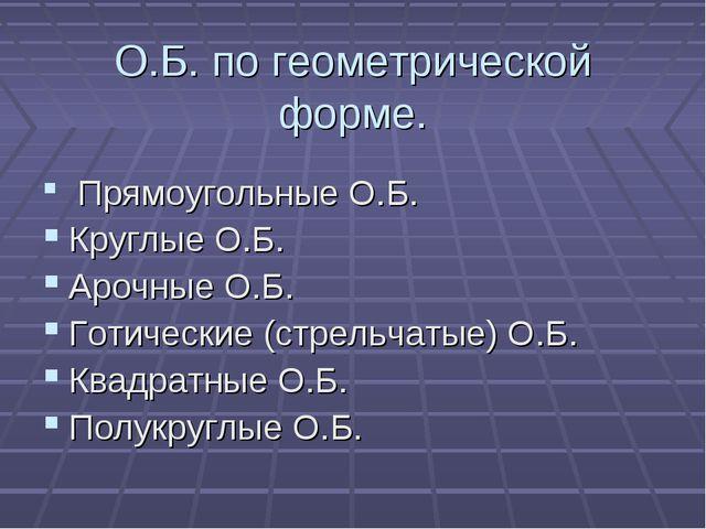 О.Б. по геометрической форме. Прямоугольные О.Б. Круглые О.Б. Арочные О.Б. Го...