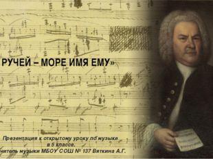 «НЕ РУЧЕЙ – МОРЕ ИМЯ ЕМУ» Презентация к открытому уроку по музыке в 5 классе.