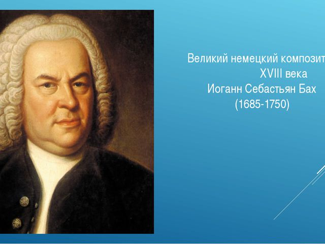 Великий немецкий композитор XVIII века Иоганн Себастьян Бах (1685-1750)