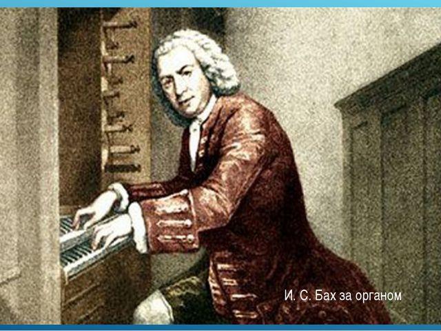 И. С. Бах за органом
