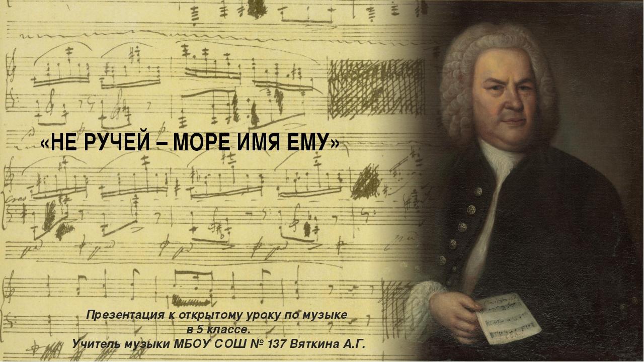 «НЕ РУЧЕЙ – МОРЕ ИМЯ ЕМУ» Презентация к открытому уроку по музыке в 5 классе....