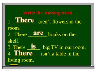 Write the missing word 1. _________ aren't flowers in the room. 2. There ____
