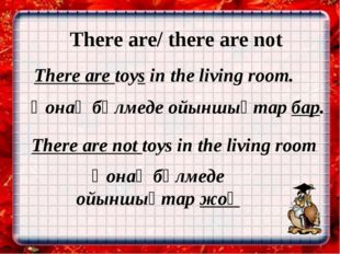 There are/ there are not There are toys in the living room. Қонақ бөлмеде ойы