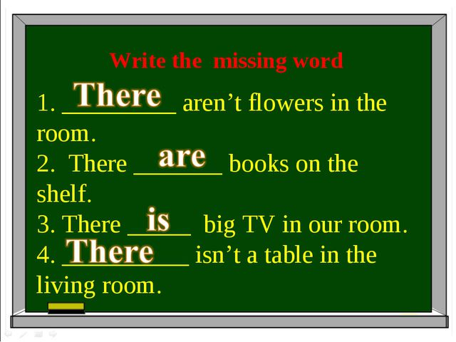 Write the missing word 1. _________ aren't flowers in the room. 2. There ____...