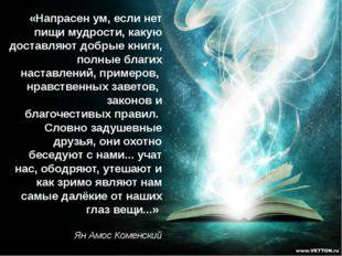 «Напрасен ум, если нет пищи мудрости, какую доставляют добрые книги, полные б