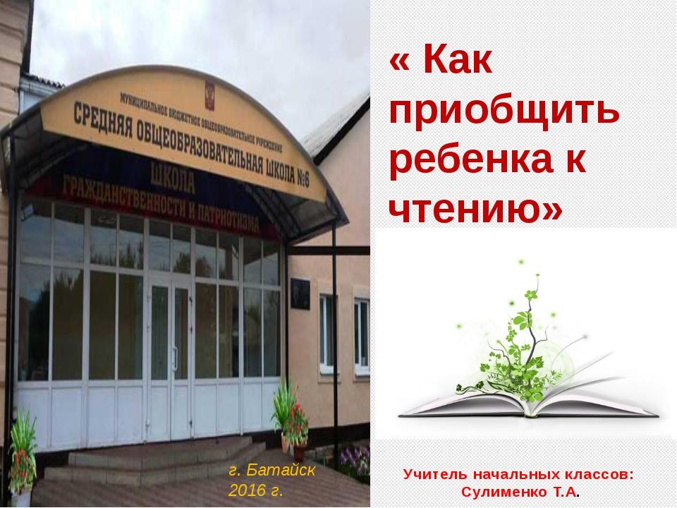 « Как приобщить ребенка к чтению» г. Батайск 2016 г. Учитель начальных класс...