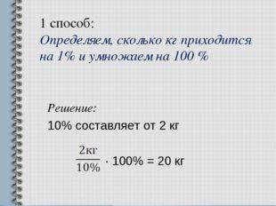 1 способ: Определяем, сколько кг приходится на 1% и умножаем на 100 % Решение