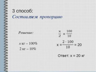 3 способ: Составляем пропорцию Решение: х кг – 100% 2 кг – 10% = х = = 20 Отв
