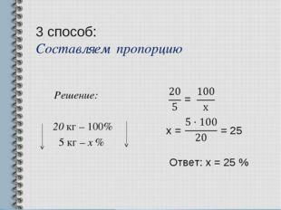 3 способ: Составляем пропорцию Решение: 20 кг – 100% 5 кг – х % = х = = 25 От