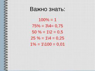 Важно знать: 100% = 1 75% = 3\4= 0,75 50 % = 1\2 = 0,5 25 % = 1\4 = 0,25 1% =