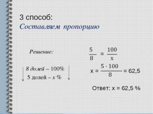 3 способ: Составляем пропорцию Решение: 8 долей – 100% 5 долей – х % = х = =