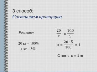 3 способ: Составляем пропорцию Решение: 20 кг – 100% х кг – 5% = х = = 1 Отве