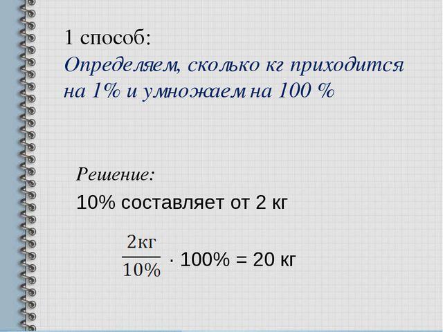 1 способ: Определяем, сколько кг приходится на 1% и умножаем на 100 % Решение...