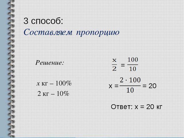 3 способ: Составляем пропорцию Решение: х кг – 100% 2 кг – 10% = х = = 20 Отв...