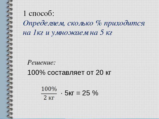 1 способ: Определяем, сколько % приходится на 1кг и умножаем на 5 кг Решение:...
