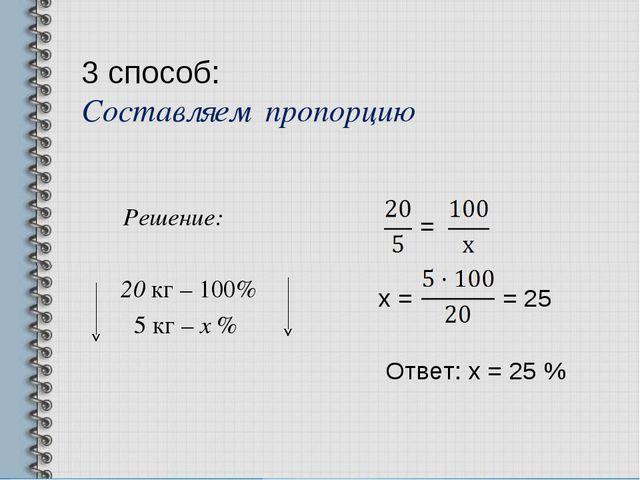 3 способ: Составляем пропорцию Решение: 20 кг – 100% 5 кг – х % = х = = 25 От...
