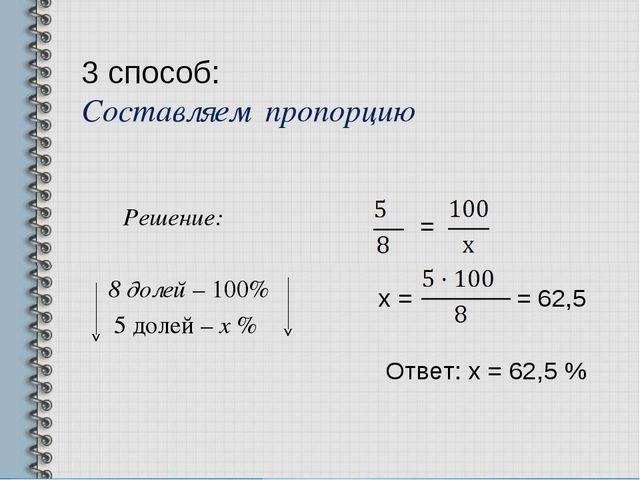 3 способ: Составляем пропорцию Решение: 8 долей – 100% 5 долей – х % = х = =...