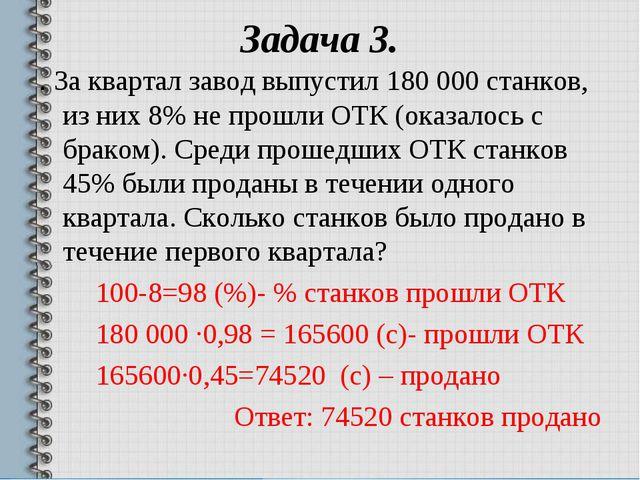 Задача 3. . За квартал завод выпустил 180 000 станков, из них 8% не прошли ОТ...