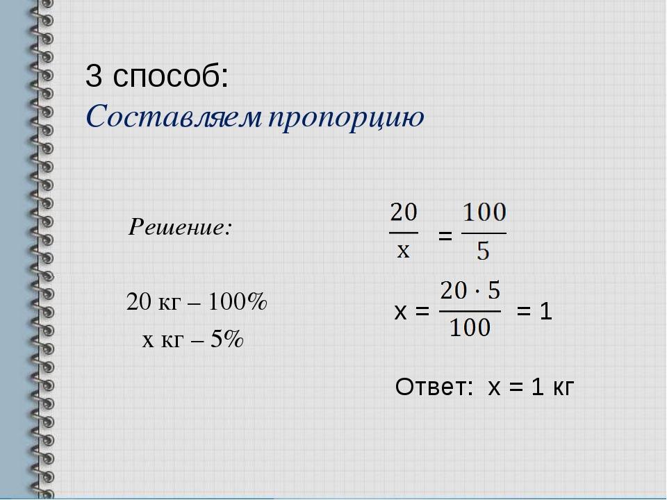 3 способ: Составляем пропорцию Решение: 20 кг – 100% х кг – 5% = х = = 1 Отве...