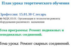 План урока теоретического обучения   Профессия: 15.01.30 Слесарь по МДК.03.