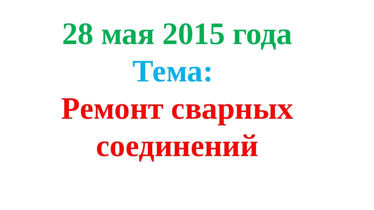 28 мая 2015 года Тема: Ремонт сварных соединений