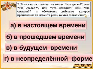"""2. Если глагол отвечает на вопрос """"что делал?"""", или """"что сделал?"""", или """"что д"""