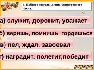 а) служит, дорожит, уважает 6. Найдите глаголы 2 лица единственного числа. б)