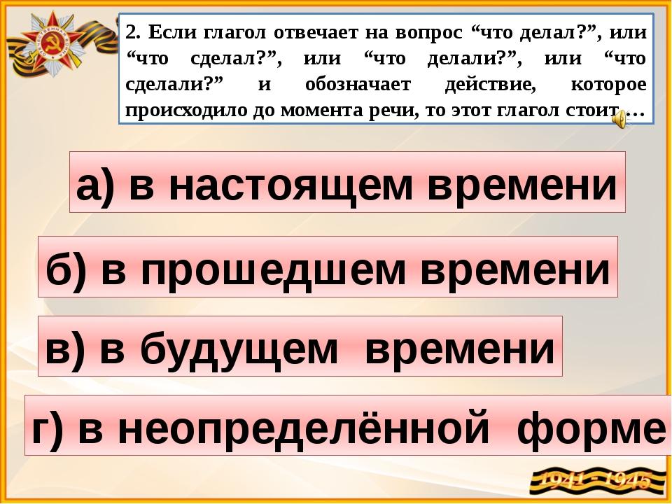 """2. Если глагол отвечает на вопрос """"что делал?"""", или """"что сделал?"""", или """"что д..."""