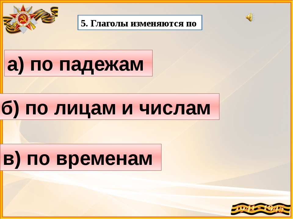 5. Глаголы изменяются по а) по падежам б) по лицам и числам в) по временам