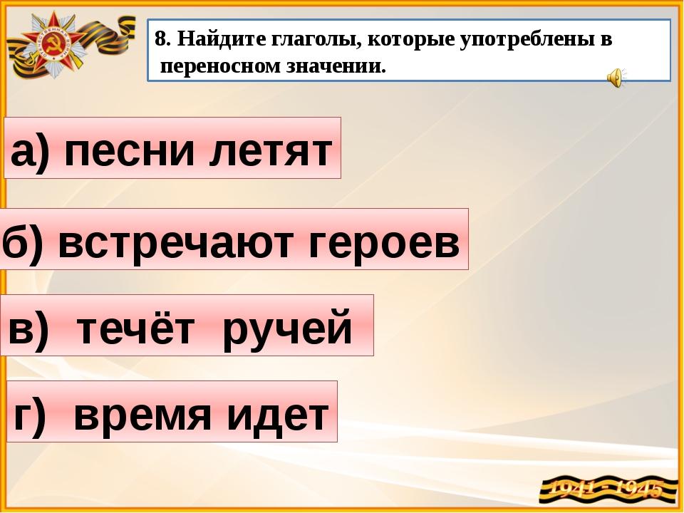 а) песни летят 8. Найдите глаголы, которые употреблены в переносном значении....