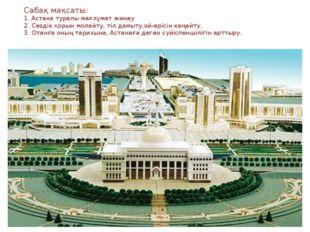 * * Сабақ мақсаты: 1. Астана туралы мағлұмат жинау 2. Сөздік қорын молайту, т
