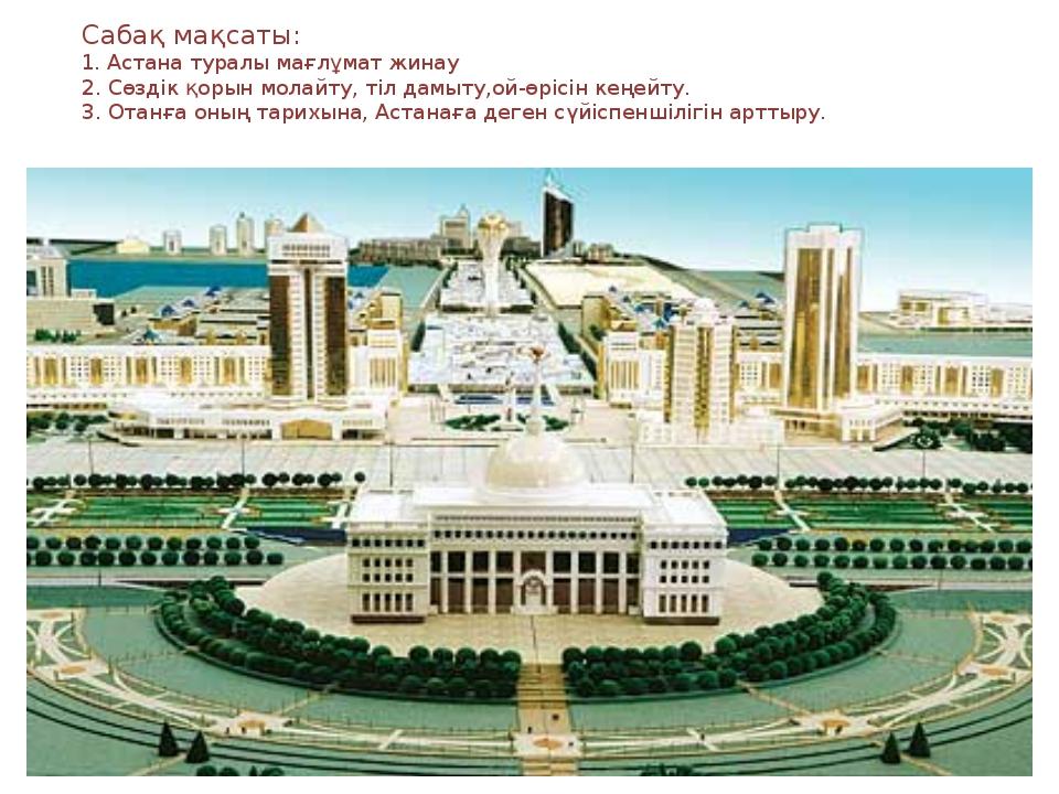 * * Сабақ мақсаты: 1. Астана туралы мағлұмат жинау 2. Сөздік қорын молайту, т...