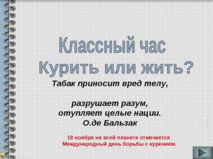 Табак приносит вред телу, разрушает разум, отупляет целые нации. О.де Бальзак