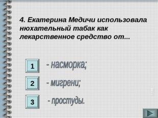 1 2 3 4. Екатерина Медичи использовала нюхательный табак как лекарственное ср