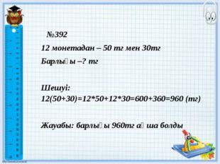 №392 12 монетадан – 50 тг мен 30тг Барлығы –? тг Шешуі: 12(50+30)=12*50+12*30