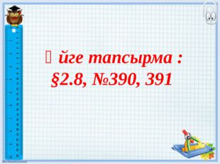 Үйге тапсырма : §2.8, №390, 391