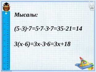 Мысалы: (5-3)·7=5·7-3·7=35-21=14 3(х-6)=3х-3·6=3х+18