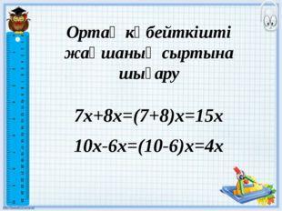 Ортақ көбейткішті жақшаның сыртына шығару 7х+8х=(7+8)х=15x 10x-6x=(10-6)x=4x
