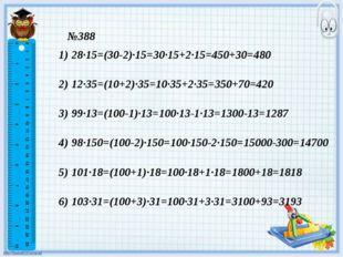 №388 28·15=(30-2)·15=30·15+2·15=450+30=480 12·35=(10+2)·35=10·35+2·35=350+70=