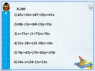 №389 45х+16х=(45+16)х=61х 68у-13у=(68-13)у=55у х+75х= (1+75)х=76х 32х-18х=(32