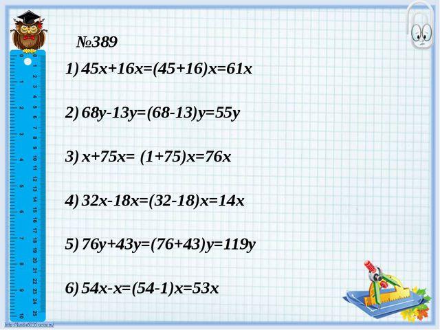 №389 45х+16х=(45+16)х=61х 68у-13у=(68-13)у=55у х+75х= (1+75)х=76х 32х-18х=(32...