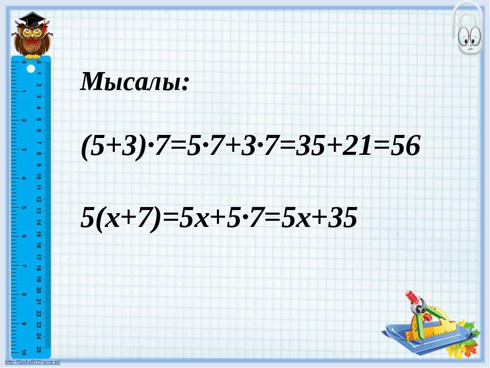Мысалы: (5+3)·7=5·7+3·7=35+21=56 5(х+7)=5х+5·7=5х+35