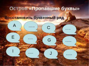 Остров «Пропавшие буквы» Восстановить буквенный ряд A ….. C ….. E ..… G …..