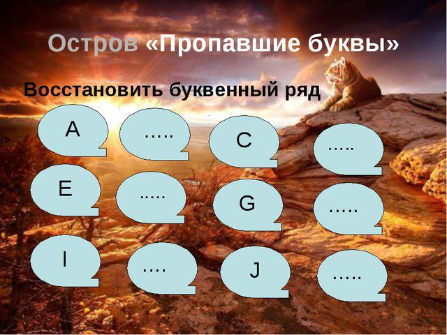 Остров «Пропавшие буквы» Восстановить буквенный ряд A ….. C ….. E ..… G ….....