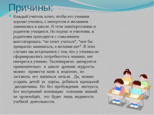 Причины: Каждый учитель хочет, чтобы его ученики хорошо учились, с интересом